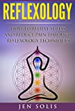Reflexology: How to Relieve Stress and Reduce Pain through Reflexology Techniques