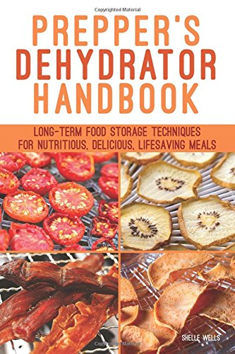 Prepper's Dehydrator Handbook: Long-term Food Storage Techniques for Nutritious, Delicious, Lifesaving (Foods Long Term Storage)