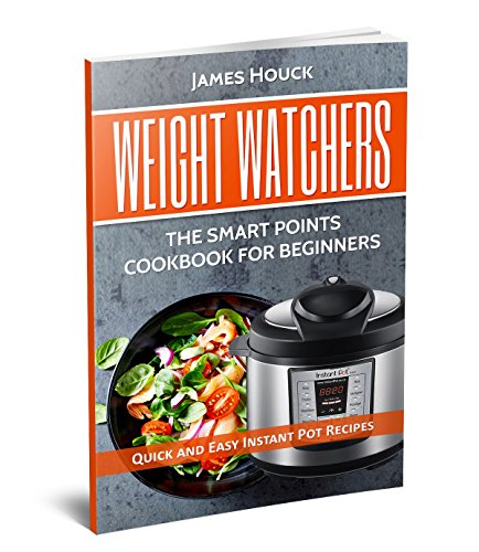 Weight Watchers: Weight Watchers Instant Pot Cookbook : Smart Points Beginners Guide with Quick and Easy Recipes by James Houck