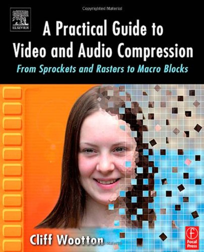 A Practical Guide to Video and Audio Compression: From Sprockets and Rasters to Macro Blocks by Focal Press