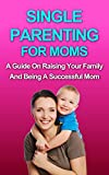 PARENTING: Single Parenting For Moms: A Guide in Raising Your Family and Being a Successful Mom (Parenting, Single Parent, Single Mother, Parenting Boys, Parenting Girls, Raising kids, Healthy child)
