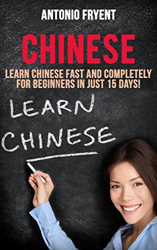Chinese:Learn Chinese Fast and Completely for Beginners in just 15 Days! (Chinese, Learn Chinese, Speak Chinese, Chinese for beginners, Chinese Book, Chinese Grammer, Chinese Lessons)