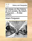 An Essay on the History of Civil Society by Adam Ferguson, a New Edition, Adam Ferguson, 1170922716