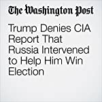Trump Denies CIA Report That Russia Intervened to Help Him Win Election | Elise Viebeck