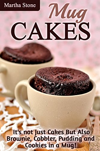 Mug Cakes: It's not Just Cakes But Also Brownie, Cobbler, Pudding and Cookies in a Mug! (Mug Cakes Recipes Cookbook) by Martha Stone