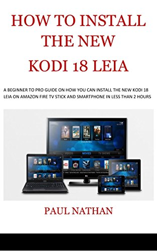HOW TO INSTALL THE NEW KODI 18 LEIA: A Beginner to Pro Guide on How You Can Install The New Kodi 18 Leia on Amazon Fire TV Stick and Smartphones in Less Than 2 Hours