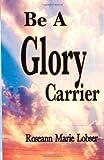 Be a Glory Carrier, Roseann Lobser, 1469951622