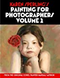 Karen Sperling s Painting for Photographers Volume 2: Steps and Art Lessons for Painting Children s Portraits from Photos in Corel Painter 12