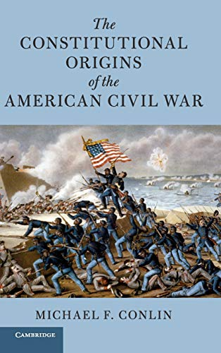 The Constitutional Origins of the American Civil War (Cambridge Historical Studies in American Law and Society) (The Study Of Law And Legal Philosophy)
