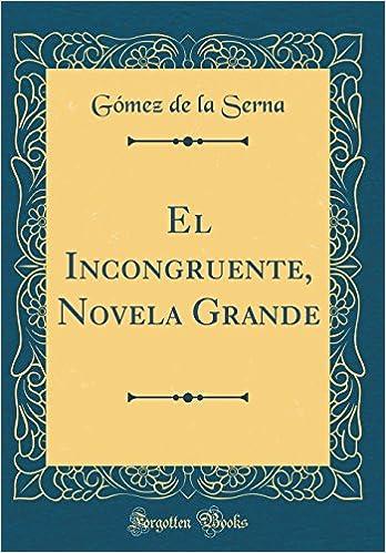 El Incongruente, Novela Grande (Classic Reprint) (Spanish Edition): Gómez de la Serna: 9780331347715: Amazon.com: Books