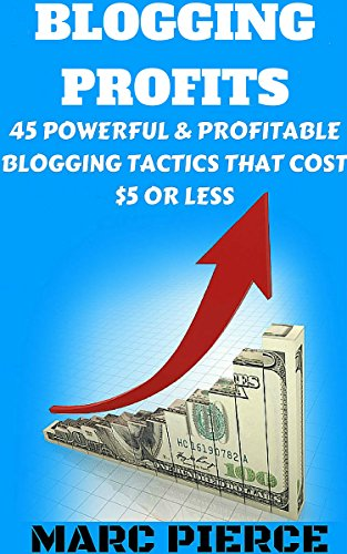 Blogging Profits: 45 Powerful & Profitable Blogging Tactics That Cost $5 Or Less (Make Money Blogging) by [Pierce, Marc]