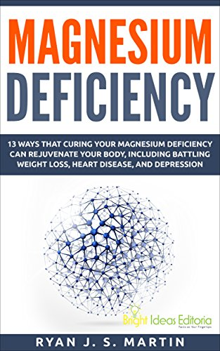 Magnesium Deficiency: Weight Loss, Heart Disease and Depression, 13 Ways that Curing Your Magnesium Deficiency Can Rejuvenate Your Body (Vitamins and Minerals Book 2)