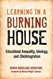 Learning in a Burning House: Educational Inequality, Ideology, and (Dis)Integration by Sonya Douglass Horsford published by Teachers College Press (2011) [Hardcover]
