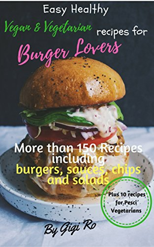 Easy Healthy vegan & vegetarian recipes for Burger lovers: More than 150 cookbook with many recipes including burgers, sauces, potato chips and salads: ... (Vegan & Vegatarians easy cooking) by Gigi Ro