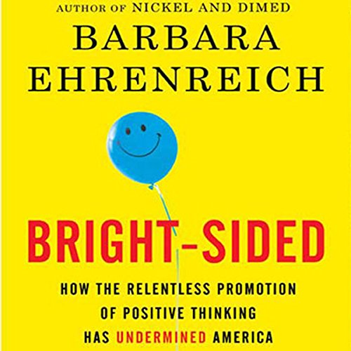 Bright-sided: How the Relentless Promotion of Positive Thinking Has Undermined America by Macmillan Audio