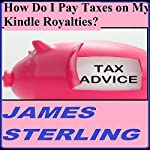 How Do I Pay Taxes on My Kindle Royalties?: Easy, Fast, Simple, 1-2-3 Steps, Quick Solution, Answers (Get Your Tax Right) | James M. Sterling