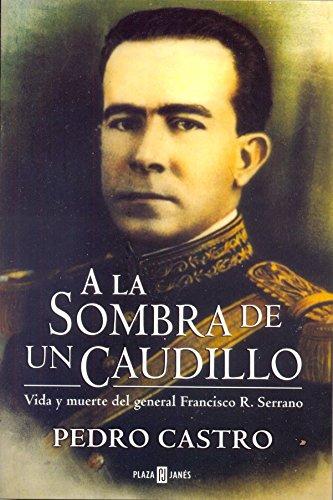 A la Sombra de un Caudillo: Vida y muerte del general Francisco R. Serrano