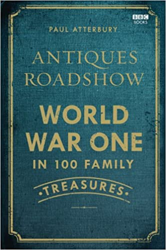 7720b98c6b1a Amazon.com: Antiques Roadshow: World War One in 100 Family Treasures  (9781849907262): Paul Atterbury: Books