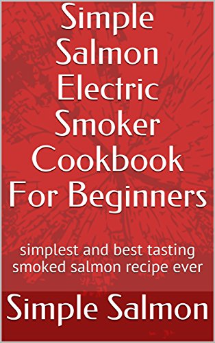 Simple Salmon Electric Smoker Cookbook For Beginners: simplest and best tasting smoked salmon recipe ever by Simple Salmon