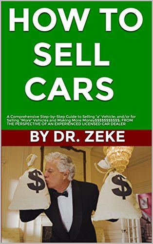 "HOW TO SELL CARS: A Comprehensive Step-by-Step Guide to Selling ""A"" Vehicle; and/or for Selling ""More"" Vehicles and Making ""More Money$$$"" FROM THE PERSPECTIVE OF A SUCCESSFUL LICENSED CAR DEALER...."
