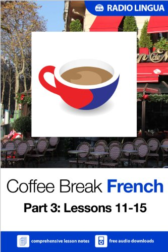 Radio Lingua - Coffee Break French 3: Lessons 11-15 - Learn French in your coffee break