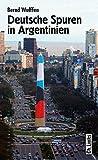 Deutsche Spuren in Argentinien. Zwei Jahrhunderte wechselvoller Beziehungen