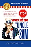 STOP WORKING FOR UNCLE SAM: If you are working for money you are under Uncle Sam system. You need to get out fast. This book will help you do it.