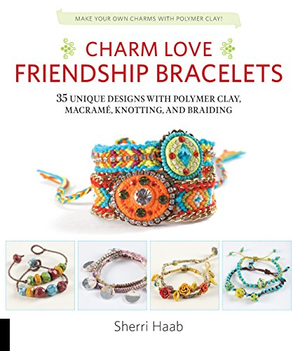 Charm Love Friendship Bracelets: 35 Unique Designs with Polymer Clay, Macrame, Knotting, and Braiding * Make your own charms with polymer -