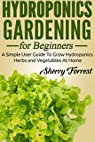 Hydroponics: Hydroponics Gardening For Beginners - A Simple User Guide To Grow Hydroponics Herbs And Vegetables At Home