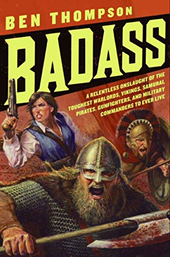 Download Badass: A Relentless Onslaught of the Toughest Warlords, Vikings, Samurai, Pirates, Gunfighters, and Military Commanders to Ever Live (Badass Series) PDF