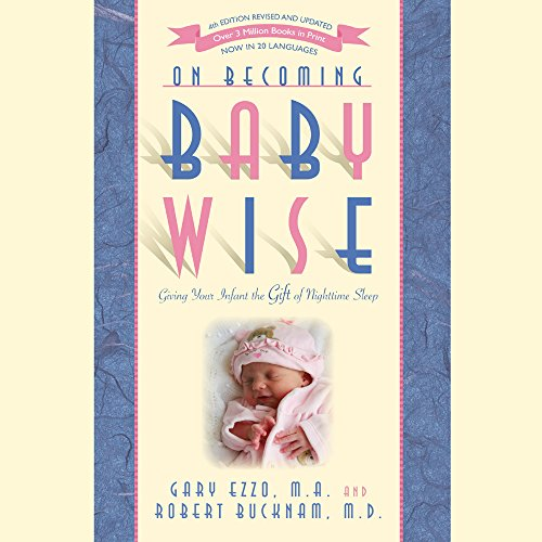 On Becoming Baby Wise: Giving Your Infant the Gift of Nighttime Sleep, by Gary Ezzo, Robert Bucknam