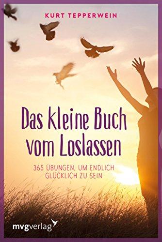 Das kleine Buch vom Loslassen: 365 Übungen, um endlich glücklich zu sein (German Edition)