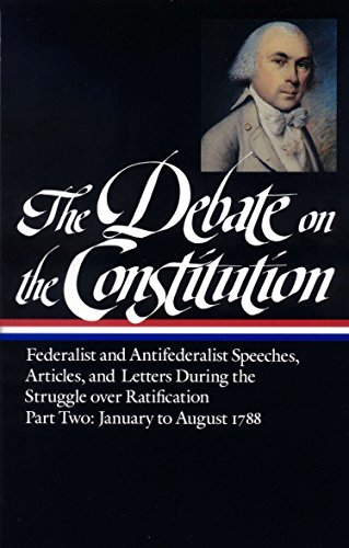 The Debate on the Constitution : Federalist and Antifederalist Speeches, Articles and Letters During the Struggle over Ratification, Part Two: January to August 1788 (Library of America)