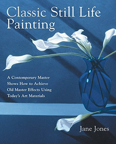 Painting Master Techniques Old (Classic Still Life Painting: A Contemporary Master Shows How to Achieve Old Master Effects Using Today's Art Materials)