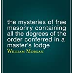 The Mysteries of Free Masonry Containing All the Degrees of the Order Conferred in a Master's Lodge | William Morgan