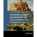 Configuring Project Management And Accounting Within Dynamics AX 2012 (Dynamics AX 2012 Barebones Configuration Guides) (Volume 12)
