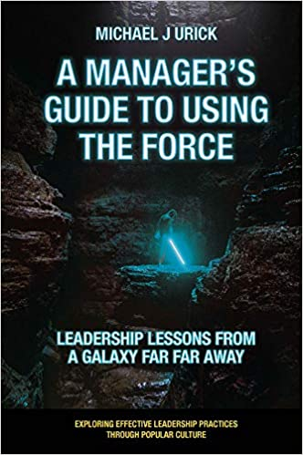 A Manager's Guide to Using the Force: Leadership Lessons from a Galaxy Far Far Away