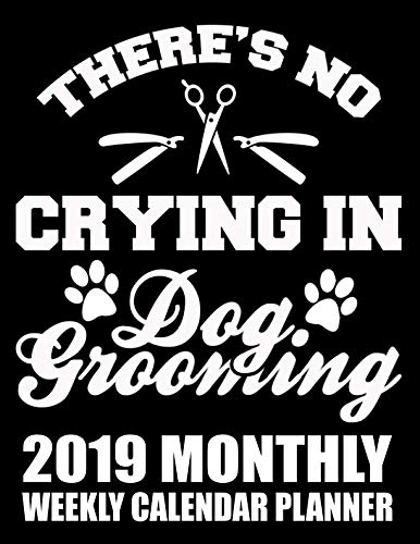 There's No Crying in Dog Grooming 2019 Monthly Weekly Calendar Planner: Dog Lovers Cute Appointment Scheduler and Organizer (Grooming Dogs 2019 Organizer Planners)
