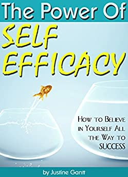 The Power of Self Efficacy: How to Believe in Yourself All the Way to Success by [Gantt, Justine]