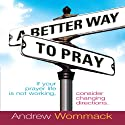 A Better Way to Pray Audiobook by Andrew Wommack Narrated by Anthony Allen
