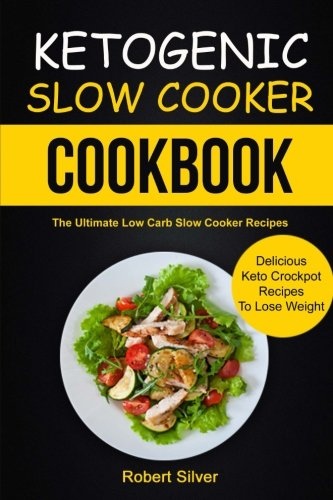 Ketogenic Slow Cooker Cookbook: (2 in 1): The Ultimate Low Carb Slow Cooker Recipes (Delicious Keto Crockpot Recipes To Lose Weight) by Robert Silver, John D Gibson