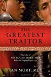 The Greatest Traitor: The Life of Sir Roger Mortimer, Ruler of England: 1327--1330