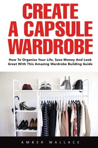 Create A Capsule Wardrobe  How To Organize Your Life  Save Money And Look Great With This Amazing Wardrobe Building Guide