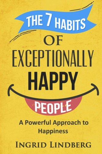 The 7 Habits of Exceptionally Happy People: A Powerful Approach to Happiness