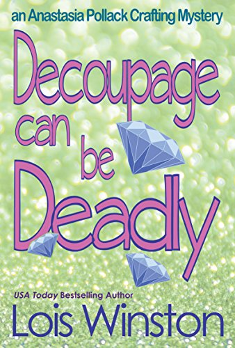 Decoupage Can Be Deadly (An Anastasia Pollack Crafting Mystery Book 4)