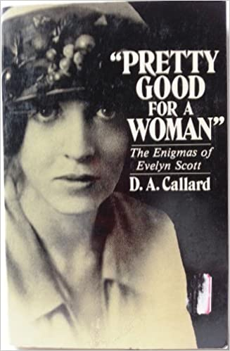 Pretty Good for a Woman: The Enigmas of Evelyn Scott by Callard ...