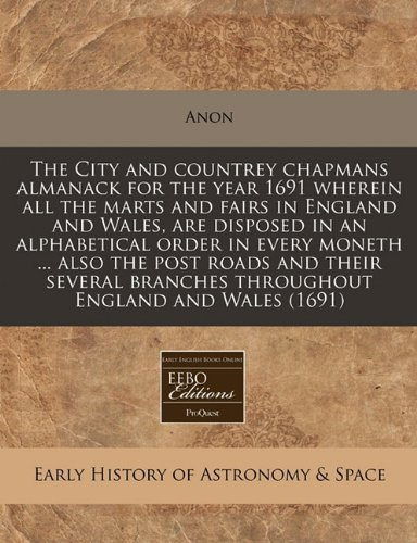 Download The City and countrey chapmans almanack for the year 1691 wherein all the marts and fairs in England and Wales, are disposed in an alphabetical order ... branches throughout England and Wales (1691) pdf