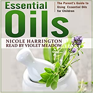 Essential Oils: The Parent's Guide to Using Essential Oils for Children Audiobook