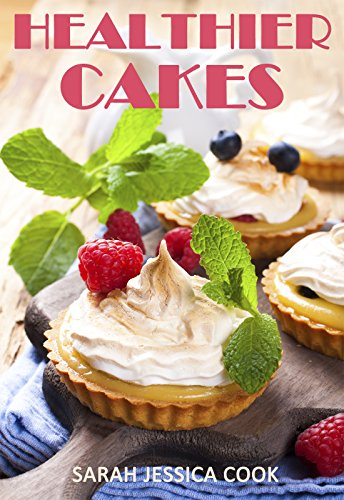 Healthier Cakes: 30 The Most Amazing Delicious And Healthy Cake Recipes For Busy Women