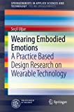 Wearing Embodied Emotions: A Practice Based Design Research on Wearable Technology (SpringerBriefs in Applied Sciences and Technology / PoliMI SpringerBriefs), Seçil Ugur, 8847052467